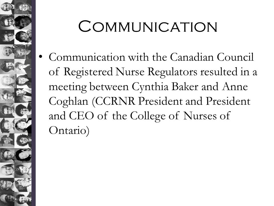 Communication Communication with the Canadian Council of Registered Nurse Regulators resulted in a meeting between Cynthia Baker and Anne Coghlan (CCRNR President and President and CEO of the College of Nurses of Ontario)