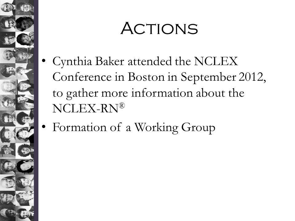 Actions Cynthia Baker attended the NCLEX Conference in Boston in September 2012, to gather more information about the NCLEX-RN ® Formation of a Working Group