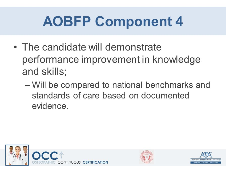 AOBFP Component 4 The candidate will demonstrate performance improvement in knowledge and skills; –Will be compared to national benchmarks and standar