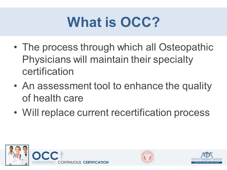 What is OCC? The process through which all Osteopathic Physicians will maintain their specialty certification An assessment tool to enhance the qualit