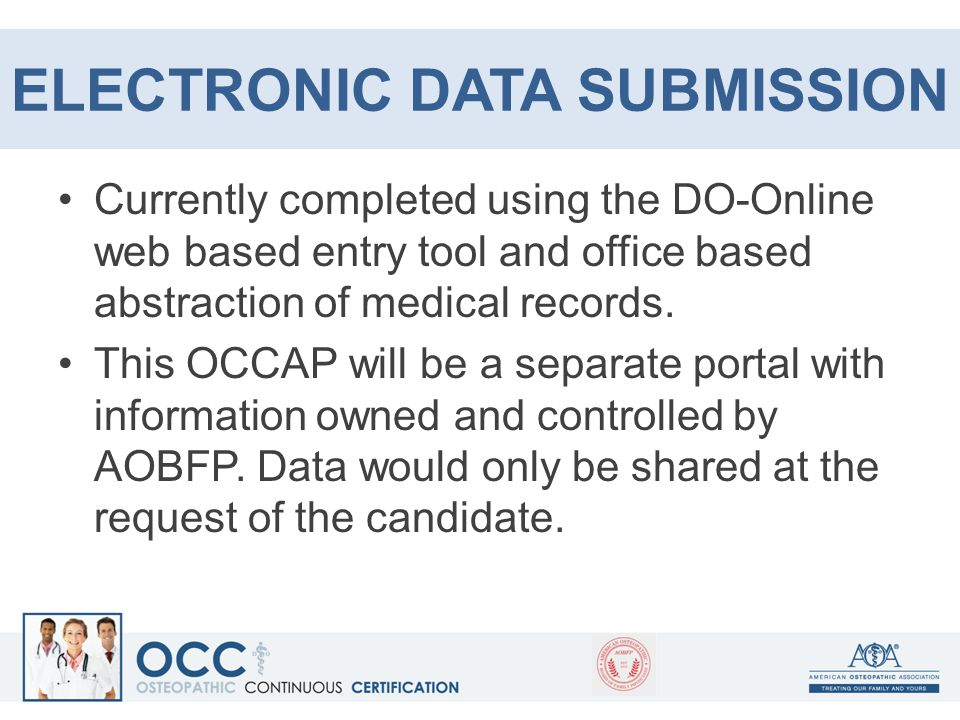 ELECTRONIC DATA SUBMISSION Currently completed using the DO-Online web based entry tool and office based abstraction of medical records. This OCCAP wi