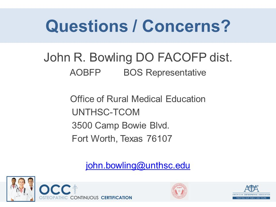 Questions / Concerns? John R. Bowling DO FACOFP dist. AOBFP BOS Representative Office of Rural Medical Education UNTHSC-TCOM 3500 Camp Bowie Blvd. For