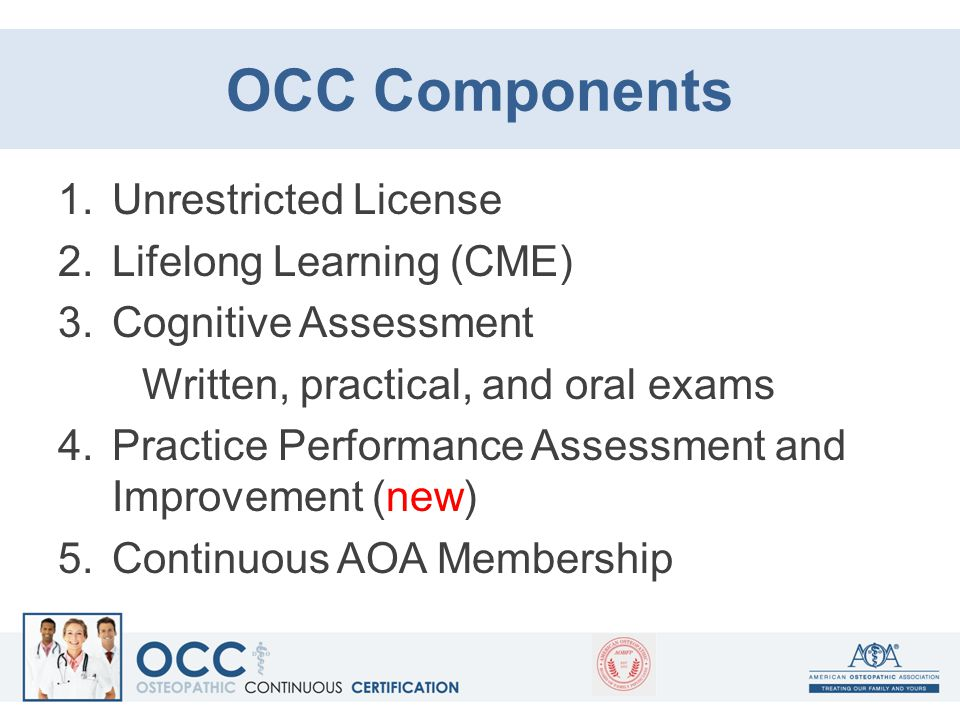 OCC Components 1.Unrestricted License 2.Lifelong Learning (CME) 3.Cognitive Assessment Written, practical, and oral exams 4.Practice Performance Asses