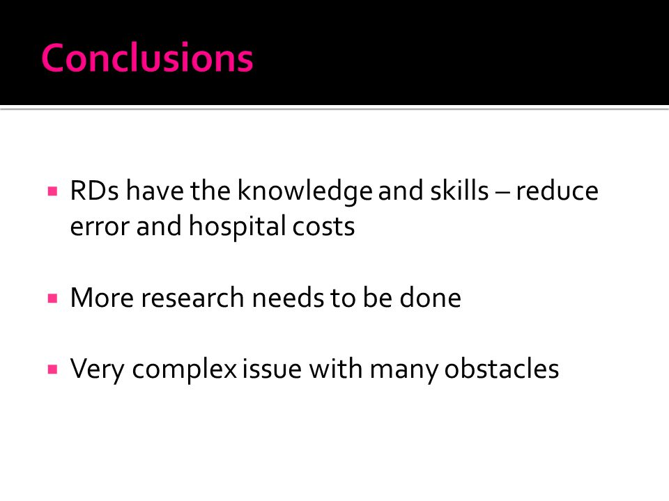  RDs have the knowledge and skills – reduce error and hospital costs  More research needs to be done  Very complex issue with many obstacles