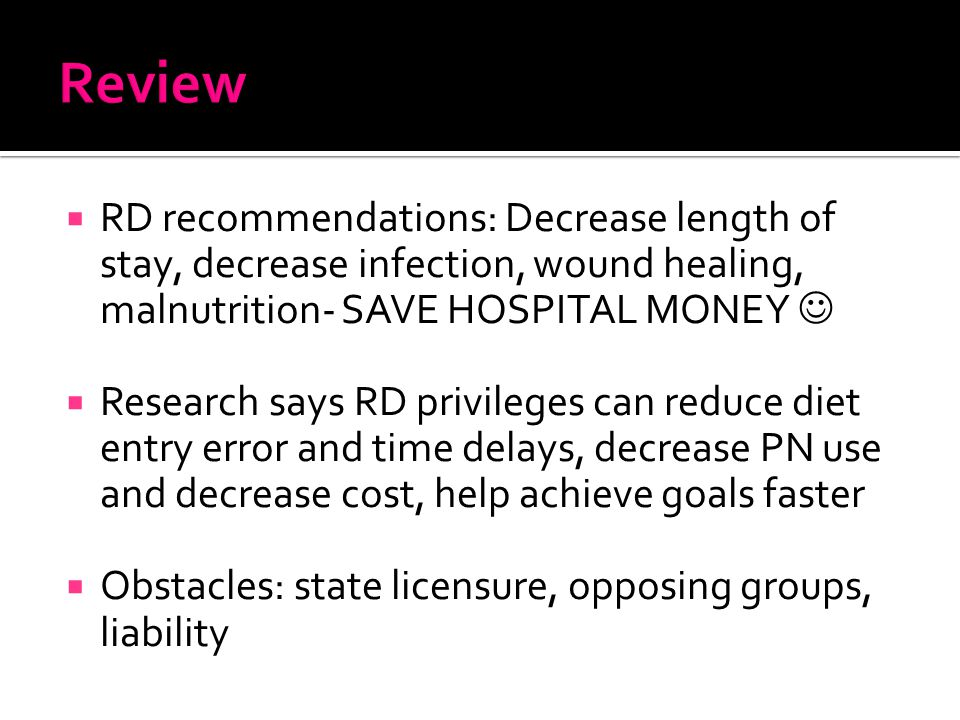  RD recommendations: Decrease length of stay, decrease infection, wound healing, malnutrition- SAVE HOSPITAL MONEY  Research says RD privileges can