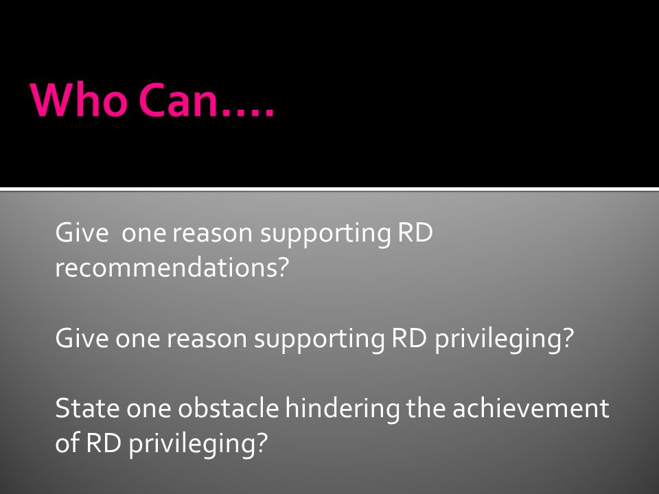 Give one reason supporting RD recommendations? Give one reason supporting RD privileging? State one obstacle hindering the achievement of RD privilegi