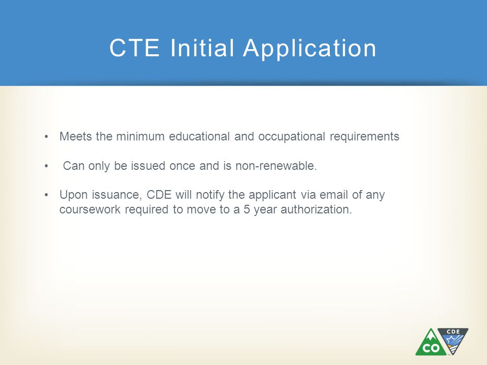 CTE Initial Application Meets the minimum educational and occupational requirements Can only be issued once and is non-renewable. Upon issuance, CDE w