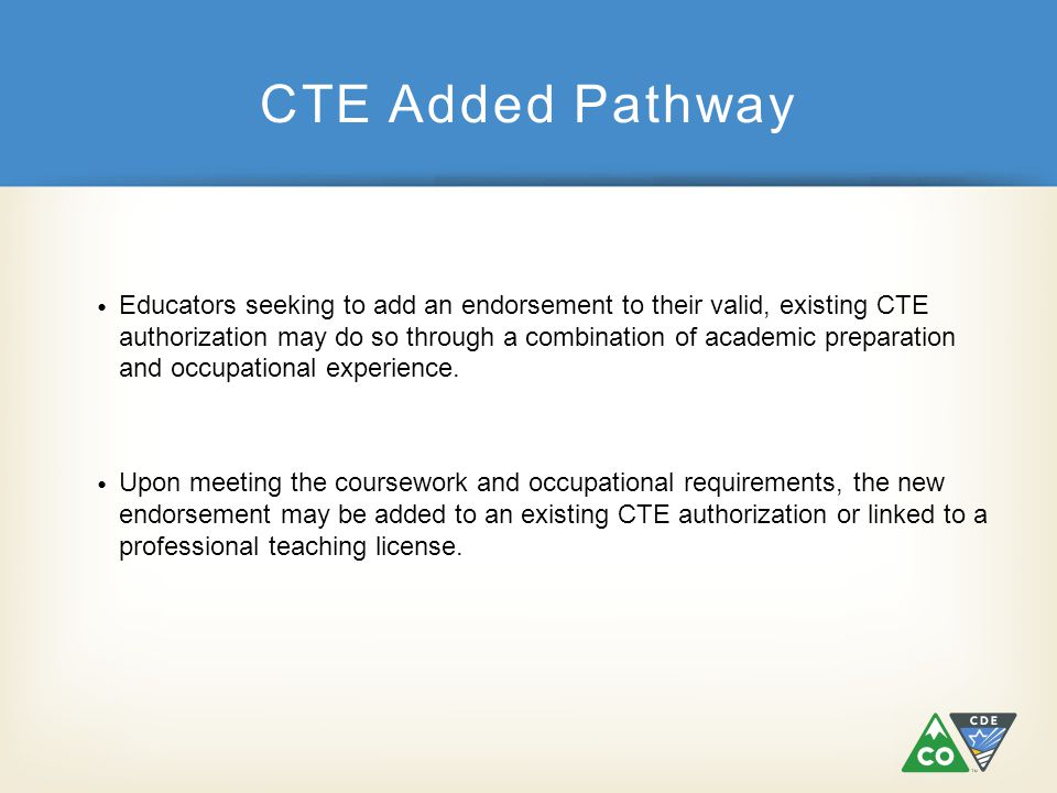 CTE Added Pathway Educators seeking to add an endorsement to their valid, existing CTE authorization may do so through a combination of academic prepa