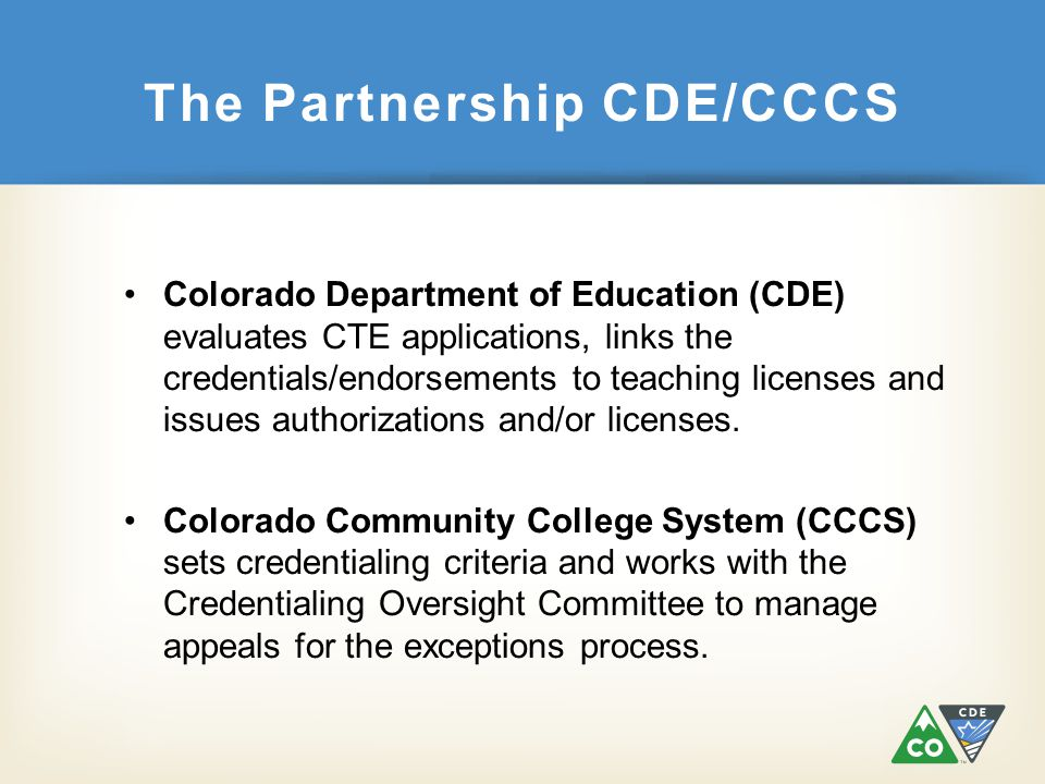 The Partnership CDE/CCCS Colorado Department of Education (CDE) evaluates CTE applications, links the credentials/endorsements to teaching licenses an