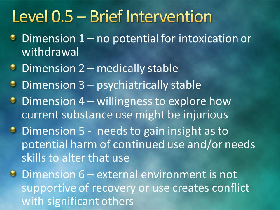 Dimension 1 – no potential for intoxication or withdrawal Dimension 2 – medically stable Dimension 3 – psychiatrically stable Dimension 4 – willingnes
