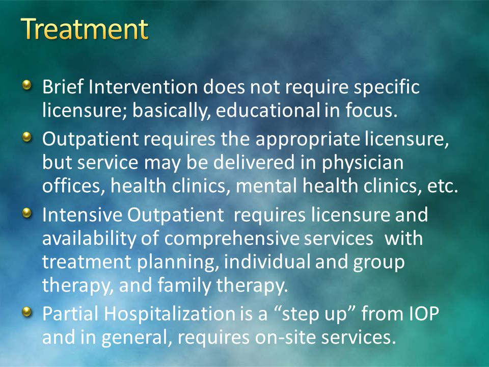 Brief Intervention does not require specific licensure; basically, educational in focus. Outpatient requires the appropriate licensure, but service ma