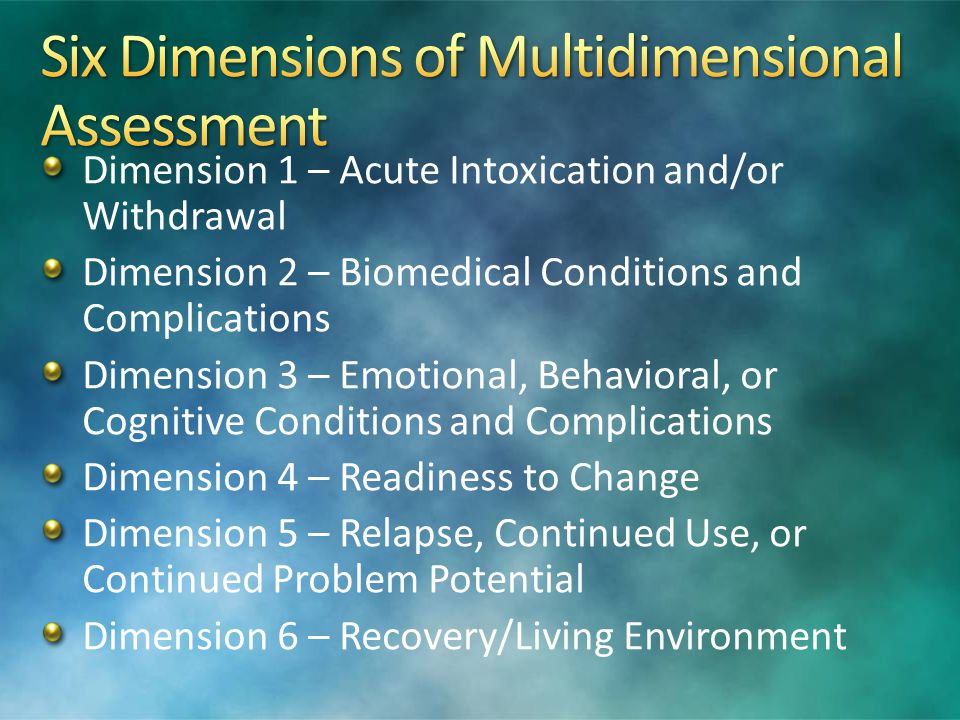Dimension 1 – Withdrawal can be safely managed at this level Dimension 2 – medical conditions not sufficient to interfere with treatment, but severe enough to distract from recovery efforts Dimension 3 – mild to moderate psychiatric instability on discontinuation of drug use; may require monitoring for early intervention Dimension 4 – requires structured therapy to promote treatment progress OR has failed lower level of care Dimension 5 – has failed lower level of care or has significant risk of relapse without close supervision Dimension 6 – continued exposure to an unsupportive environment