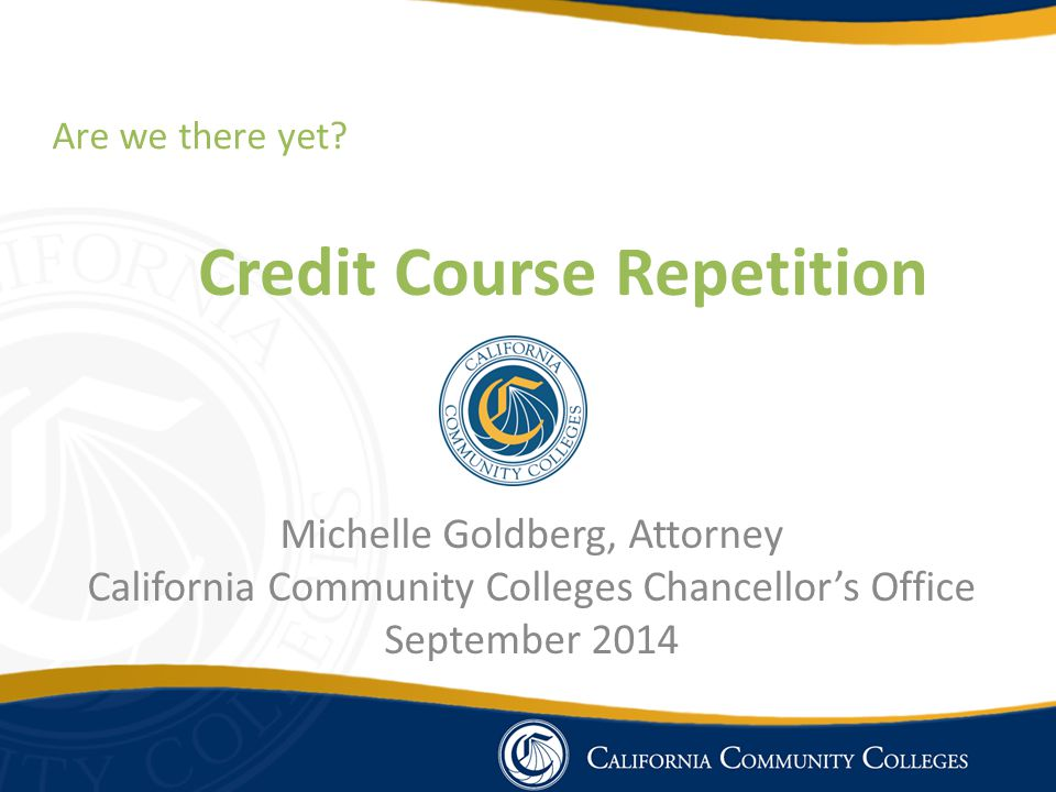 Credit Course Repetition Michelle Goldberg, Attorney California Community Colleges Chancellor's Office September 2014 Are we there yet?