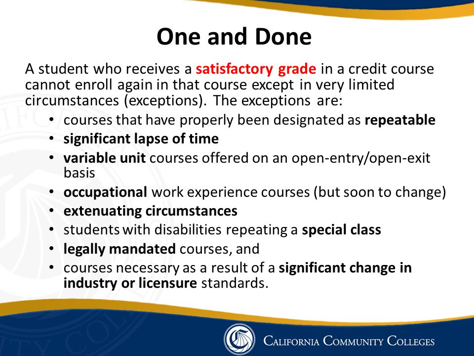 One and Done A student who receives a satisfactory grade in a credit course cannot enroll again in that course except in very limited circumstances (e