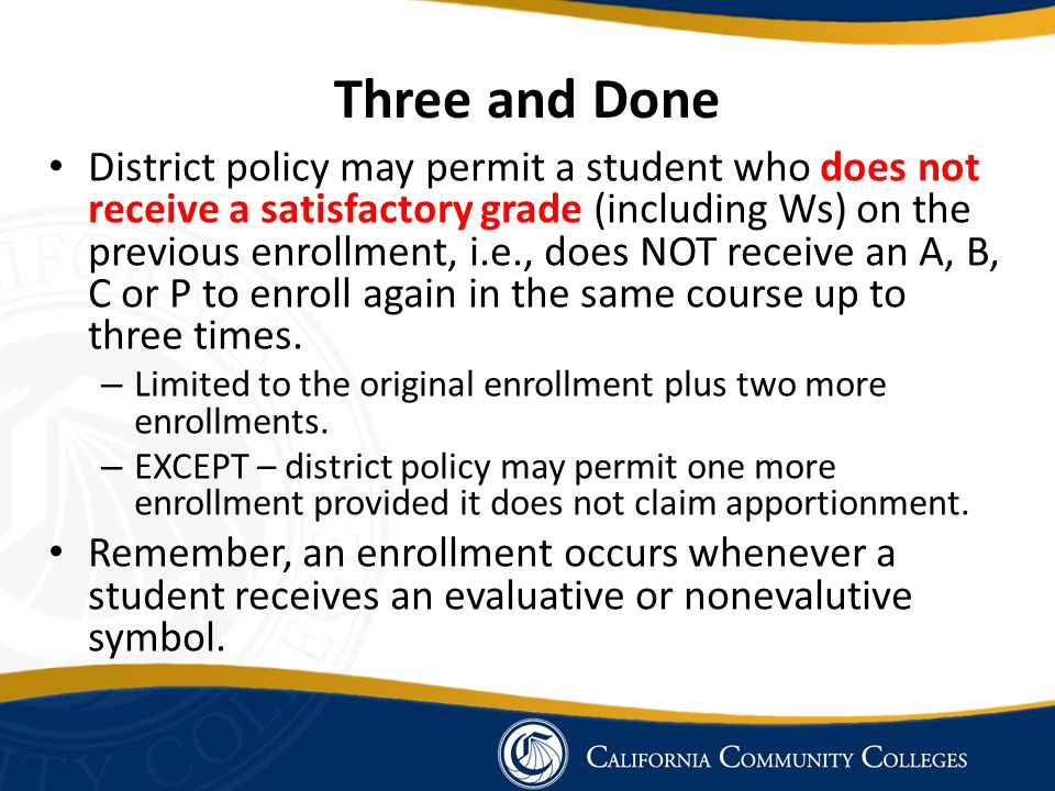 Three and Done District policy may permit a student who does not receive a satisfactory grade (including Ws) on the previous enrollment, i.e., does NO