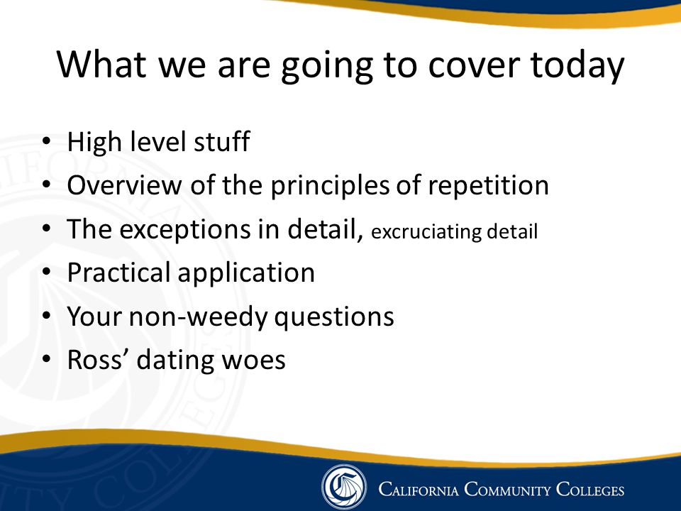What we are going to cover today High level stuff Overview of the principles of repetition The exceptions in detail, excruciating detail Practical app
