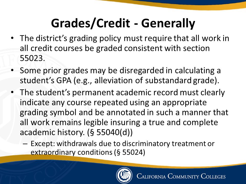 Grades/Credit - Generally The district's grading policy must require that all work in all credit courses be graded consistent with section 55023. Some