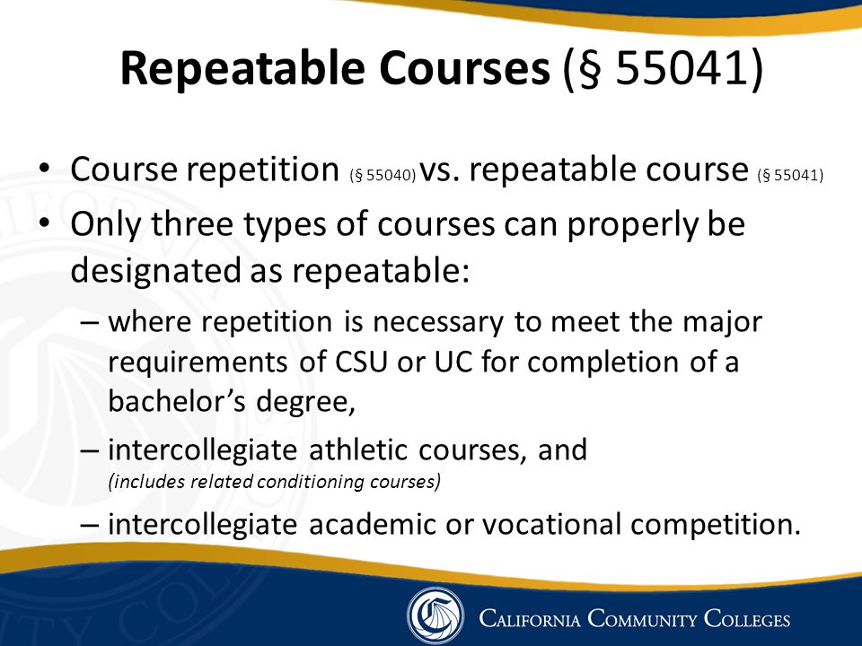Repeatable Courses (§ 55041) Course repetition (§ 55040) vs. repeatable course (§ 55041) Only three types of courses can properly be designated as rep