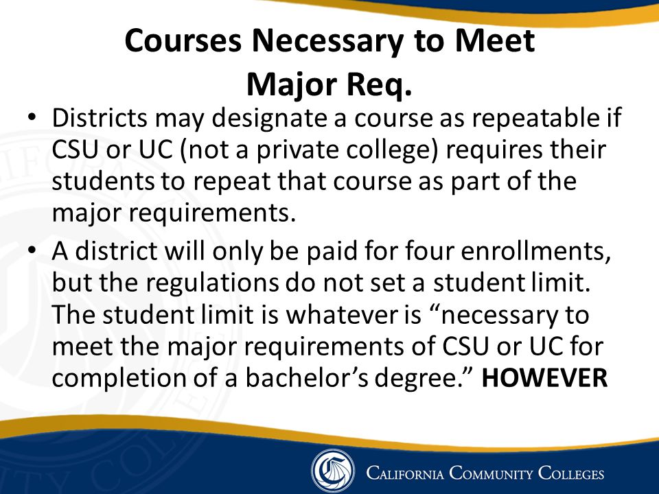 Courses Necessary to Meet Major Req. Districts may designate a course as repeatable if CSU or UC (not a private college) requires their students to re