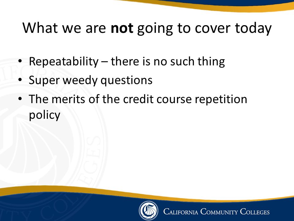 What we are not going to cover today Repeatability – there is no such thing Super weedy questions The merits of the credit course repetition policy