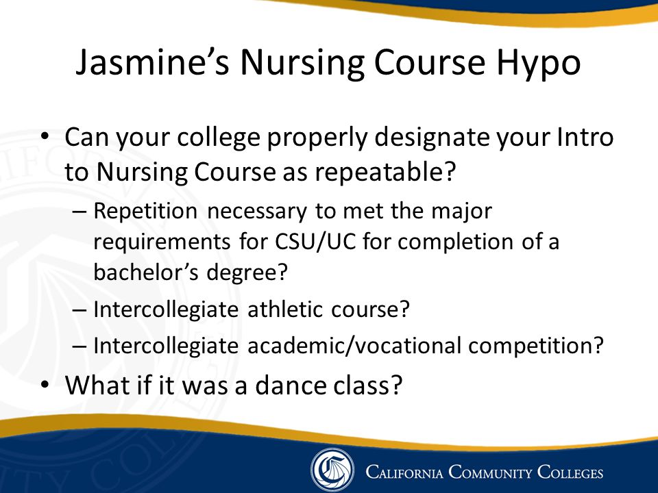 Jasmine's Nursing Course Hypo Can your college properly designate your Intro to Nursing Course as repeatable? – Repetition necessary to met the major