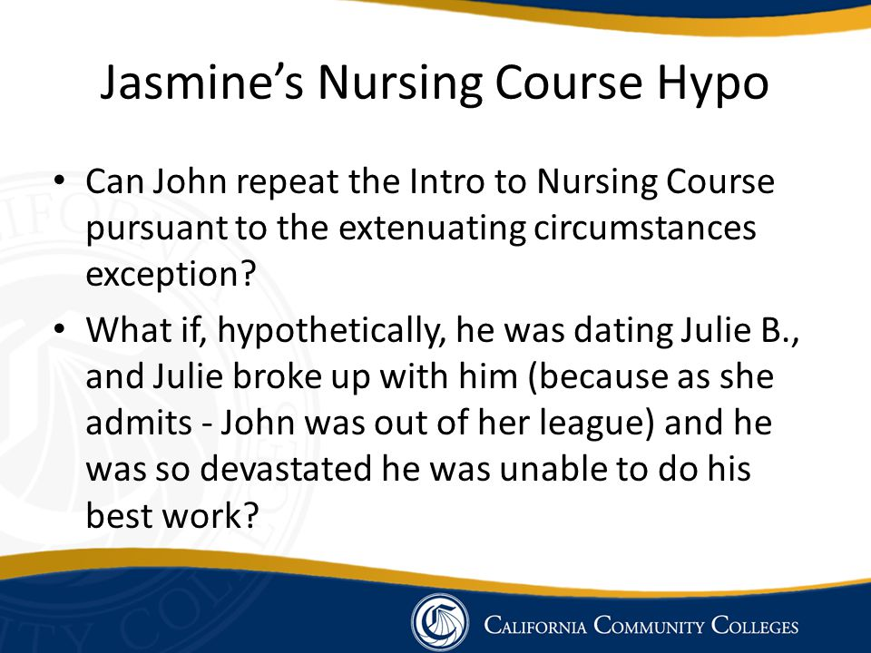 Jasmine's Nursing Course Hypo Can John repeat the Intro to Nursing Course pursuant to the extenuating circumstances exception? What if, hypothetically