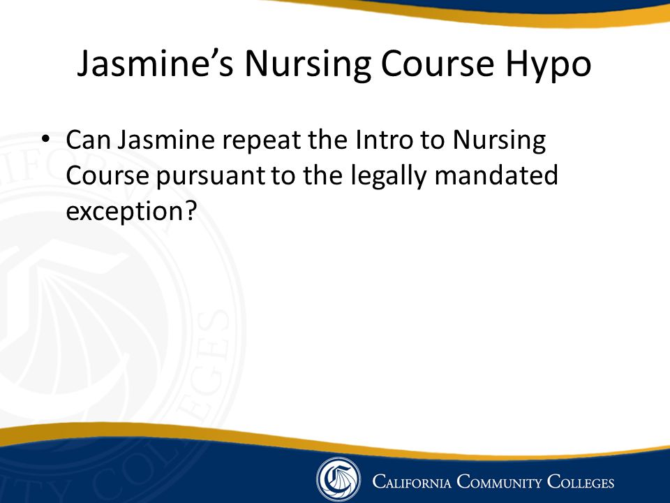 Jasmine's Nursing Course Hypo Can Jasmine repeat the Intro to Nursing Course pursuant to the legally mandated exception?