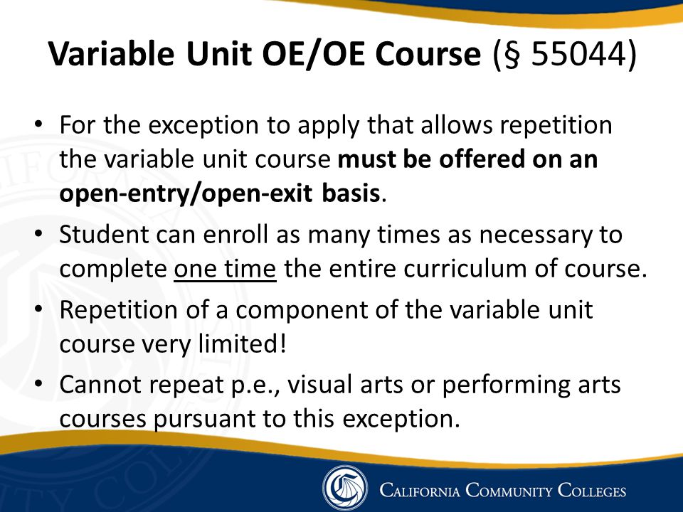 Variable Unit OE/OE Course (§ 55044) For the exception to apply that allows repetition the variable unit course must be offered on an open-entry/open-