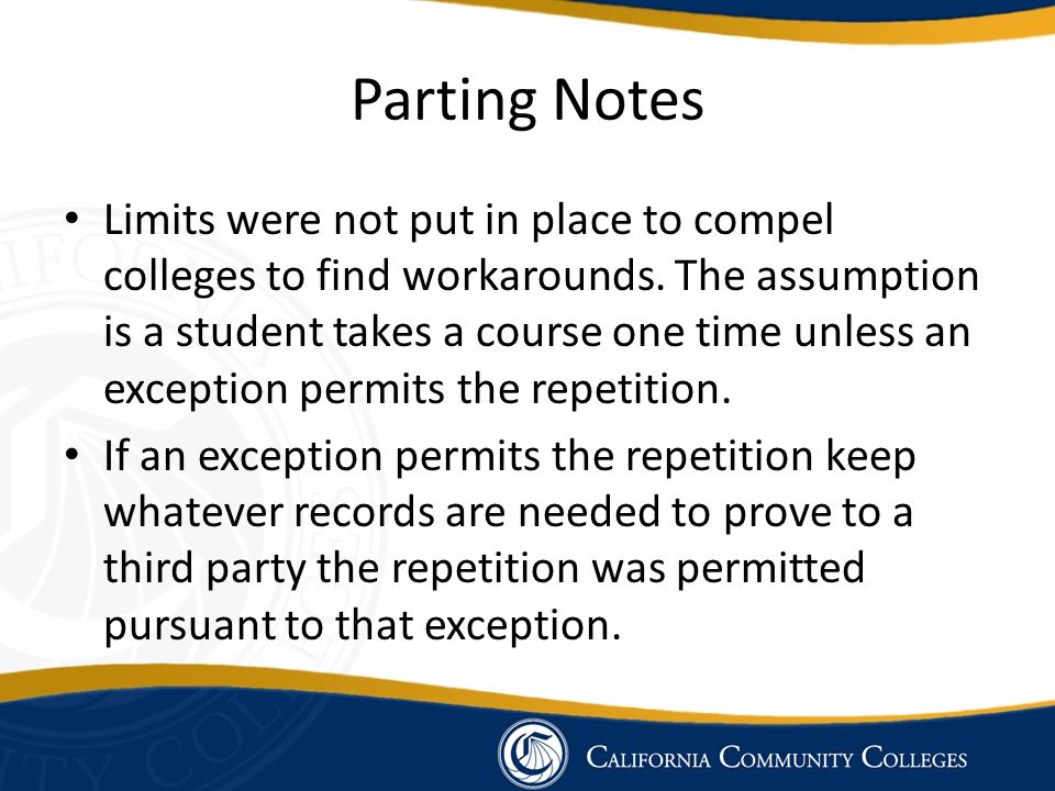 Parting Notes Limits were not put in place to compel colleges to find workarounds. The assumption is a student takes a course one time unless an excep