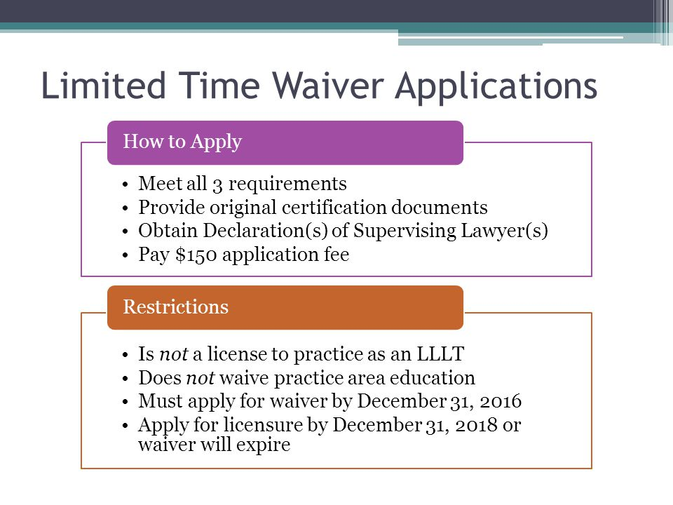 Limited Time Waiver Applications Meet all 3 requirements Provide original certification documents Obtain Declaration(s) of Supervising Lawyer(s) Pay $150 application fee How to Apply Is not a license to practice as an LLLT Does not waive practice area education Must apply for waiver by December 31, 2016 Apply for licensure by December 31, 2018 or waiver will expire Restrictions