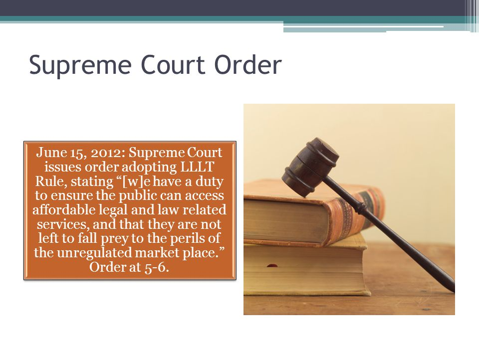 Supreme Court Order June 15, 2012: Supreme Court issues order adopting LLLT Rule, stating [w]e have a duty to ensure the public can access affordable legal and law related services, and that they are not left to fall prey to the perils of the unregulated market place. Order at 5-6.