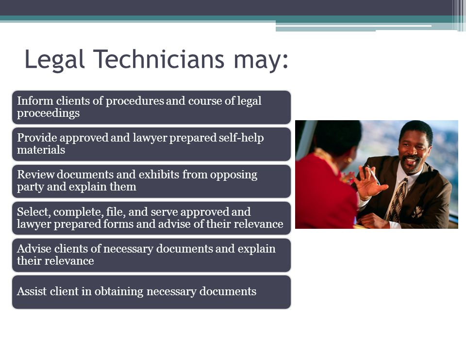 Legal Technicians may: Inform clients of procedures and course of legal proceedings Provide approved and lawyer prepared self-help materials Review documents and exhibits from opposing party and explain them Select, complete, file, and serve approved and lawyer prepared forms and advise of their relevance Advise clients of necessary documents and explain their relevance Assist client in obtaining necessary documents