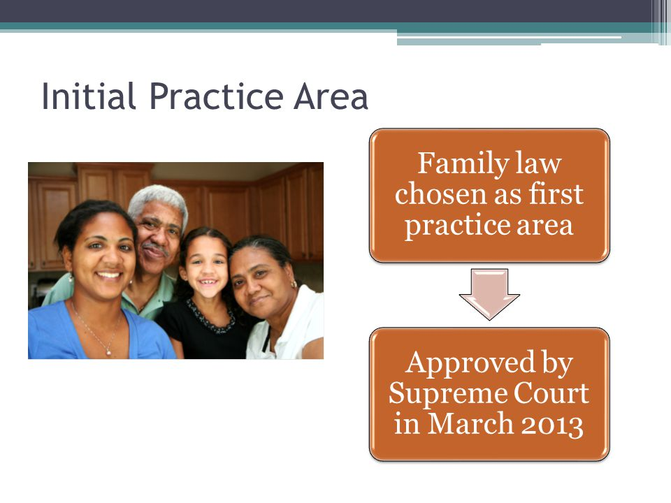 Initial Practice Area Family law chosen as first practice area Approved by Supreme Court in March 2013
