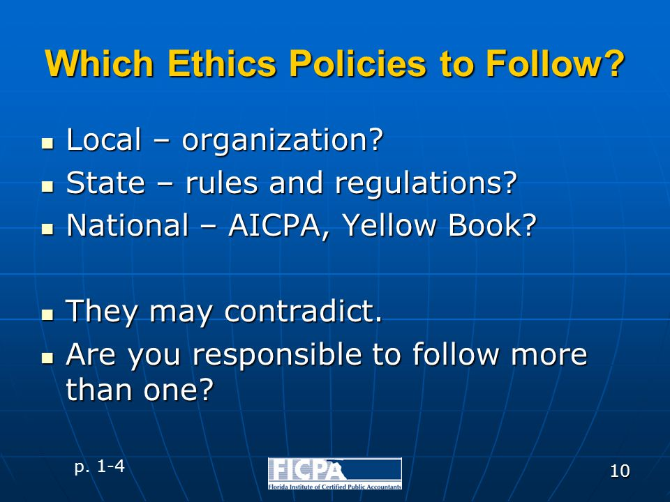 10 Which Ethics Policies to Follow? Local – organization? Local – organization? State – rules and regulations? State – rules and regulations? National