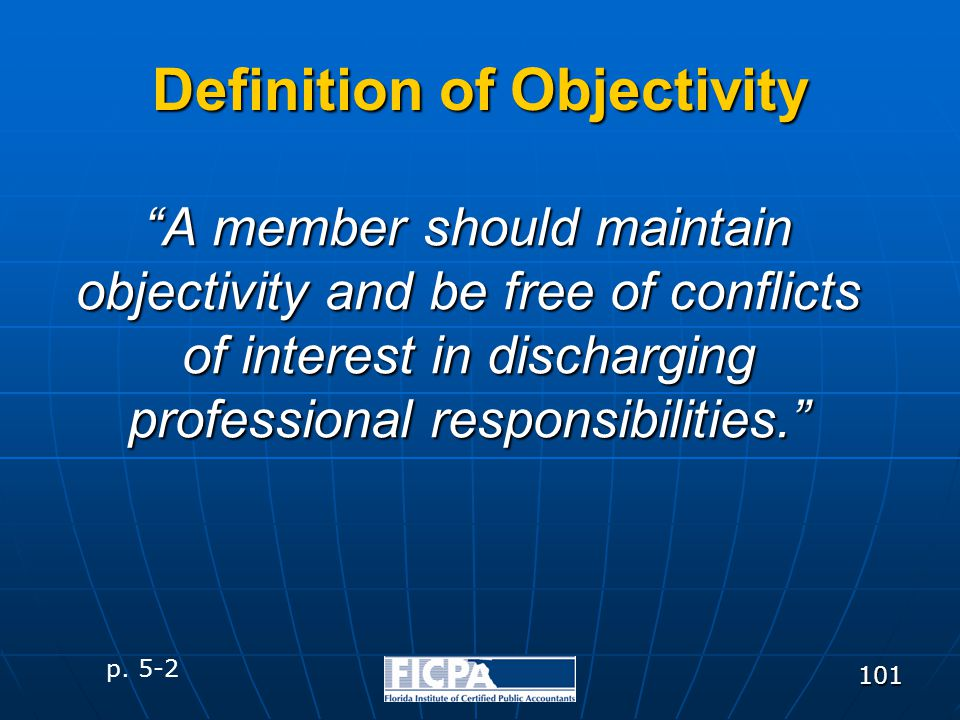 "101 ""A member should maintain objectivity and be free of conflicts of interest in discharging professional responsibilities."" Definition of Objectivit"