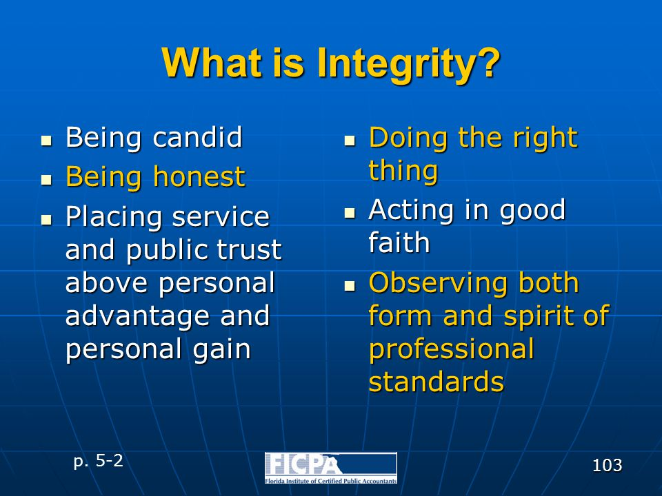 103 What is Integrity? Being candid Being candid Being honest Being honest Placing service and public trust above personal advantage and personal gain