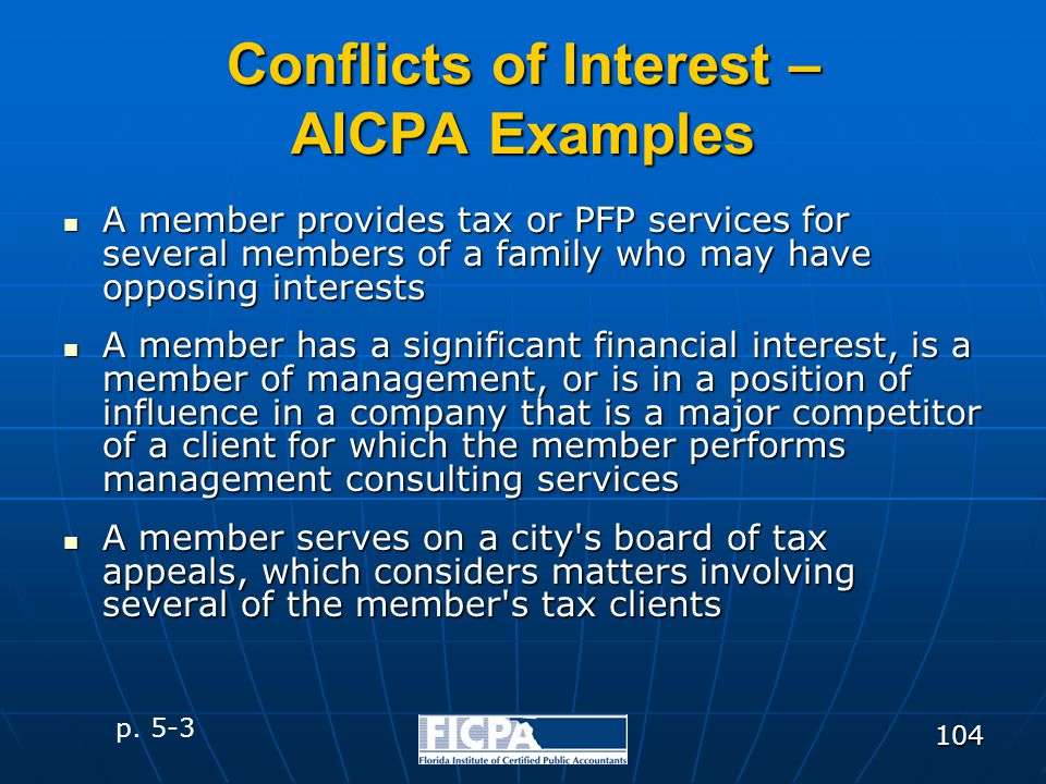 104 Conflicts of Interest – AICPA Examples A member provides tax or PFP services for several members of a family who may have opposing interests A mem