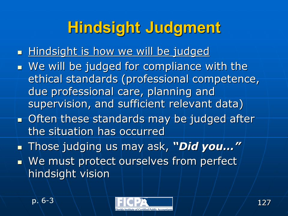 127 Hindsight Judgment Hindsight is how we will be judged Hindsight is how we will be judged We will be judged for compliance with the ethical standar