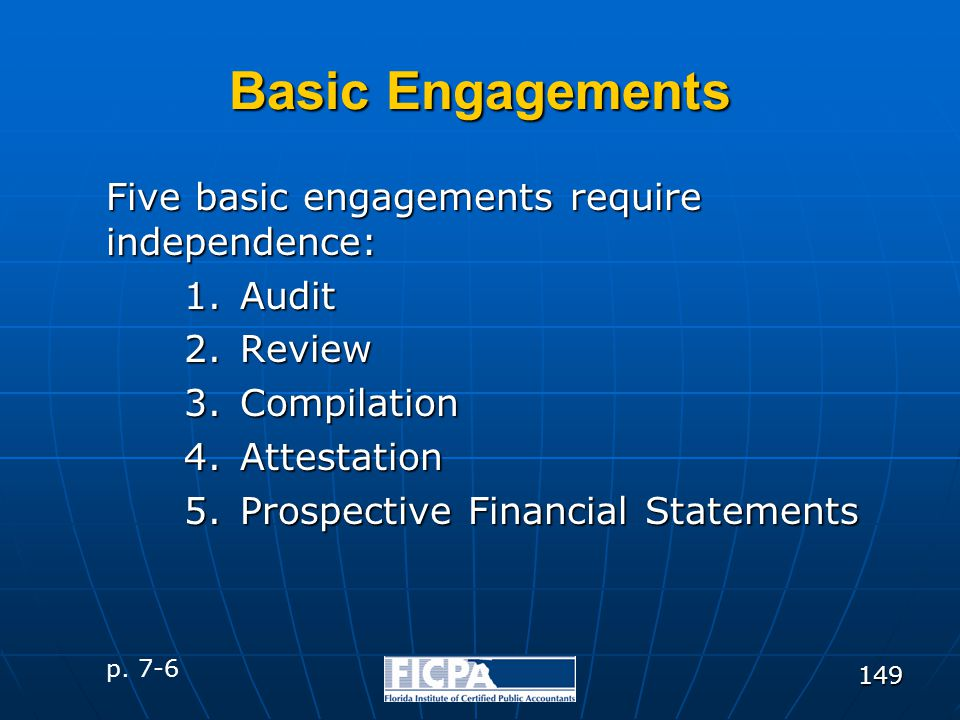 149 Basic Engagements Five basic engagements require independence: 1.Audit 2.Review 3.Compilation 4.Attestation 5.Prospective Financial Statements p.