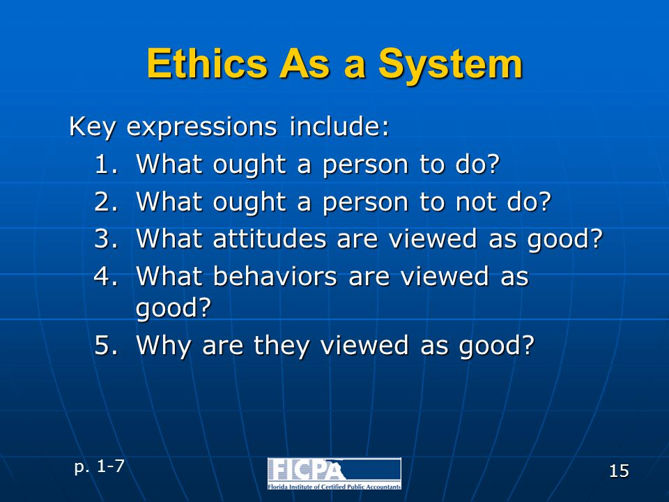 15 Ethics As a System Key expressions include: 1.What ought a person to do? 2.What ought a person to not do? 3.What attitudes are viewed as good? 4.Wh