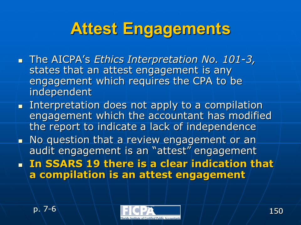 150 Attest Engagements The AICPA's Ethics Interpretation No. 101-3, states that an attest engagement is any engagement which requires the CPA to be in