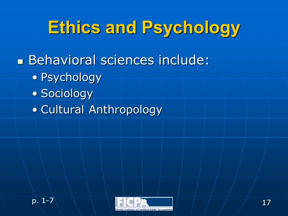 17 Behavioral sciences include: Behavioral sciences include: PsychologyPsychology SociologySociology Cultural AnthropologyCultural Anthropology Ethics