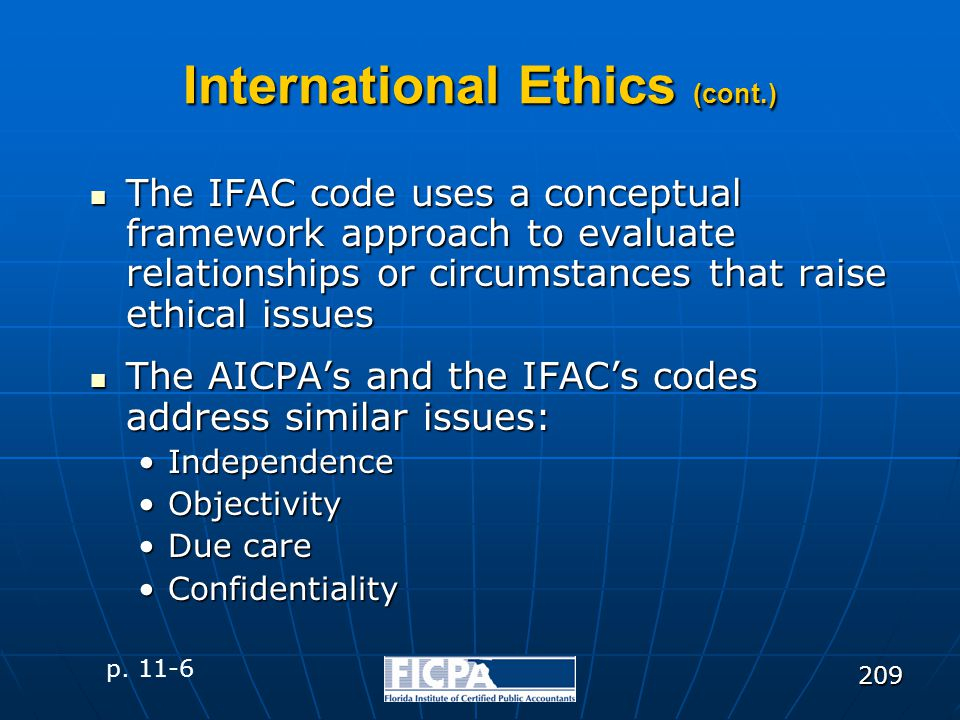 209 International Ethics (cont.) The IFAC code uses a conceptual framework approach to evaluate relationships or circumstances that raise ethical issu
