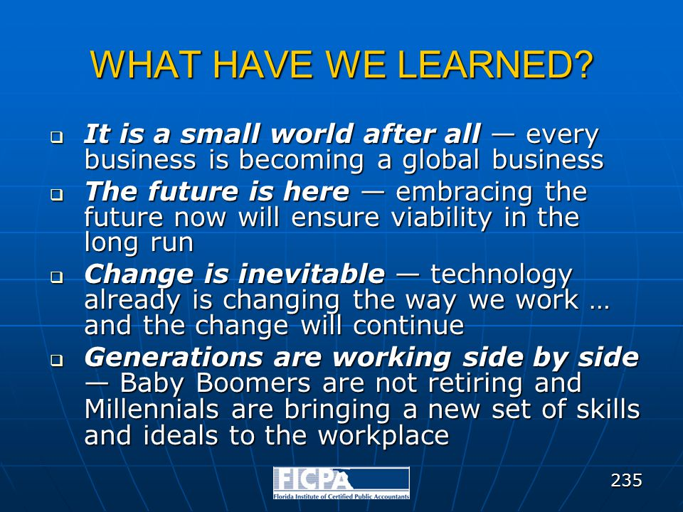 WHAT HAVE WE LEARNED?  It is a small world after all — every business is becoming a global business  The future is here — embracing the future now w