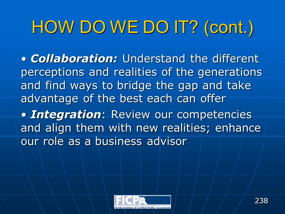 HOW DO WE DO IT? (cont.) Collaboration: Understand the different perceptions and realities of the generations and find ways to bridge the gap and take