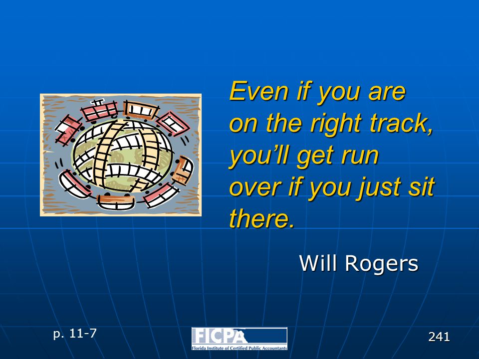 241 Even if you are on the right track, you'll get run over if you just sit there. Will Rogers p. 11-7