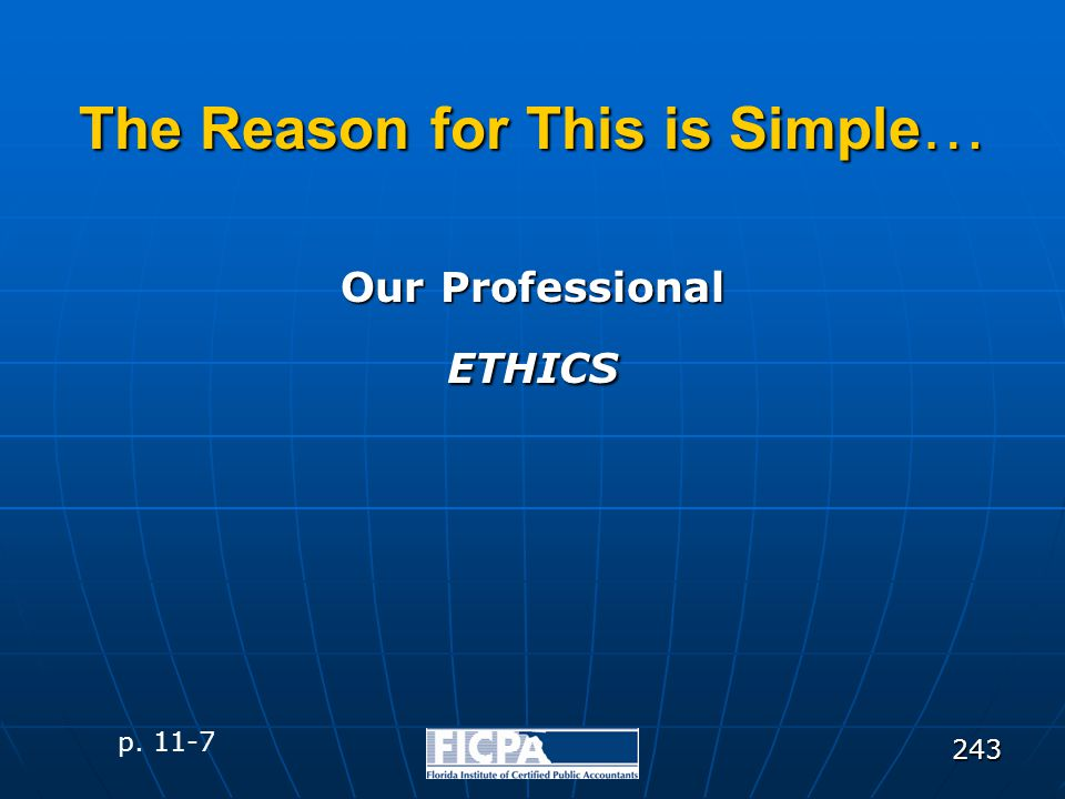 243 The Reason for This is Simple … Our Professional ETHICS p. 11-7
