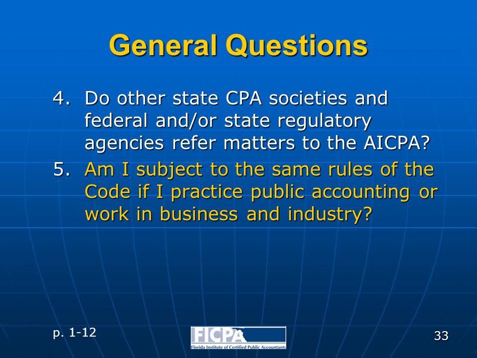 33 General Questions 4.Do other state CPA societies and federal and/or state regulatory agencies refer matters to the AICPA? 5.Am I subject to the sam