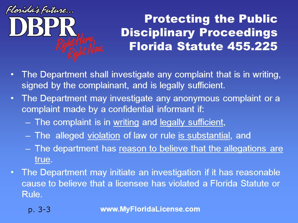 www.MyFloridaLicense.com Protecting the Public Disciplinary Proceedings Florida Statute 455.225 The Department shall investigate any complaint that is