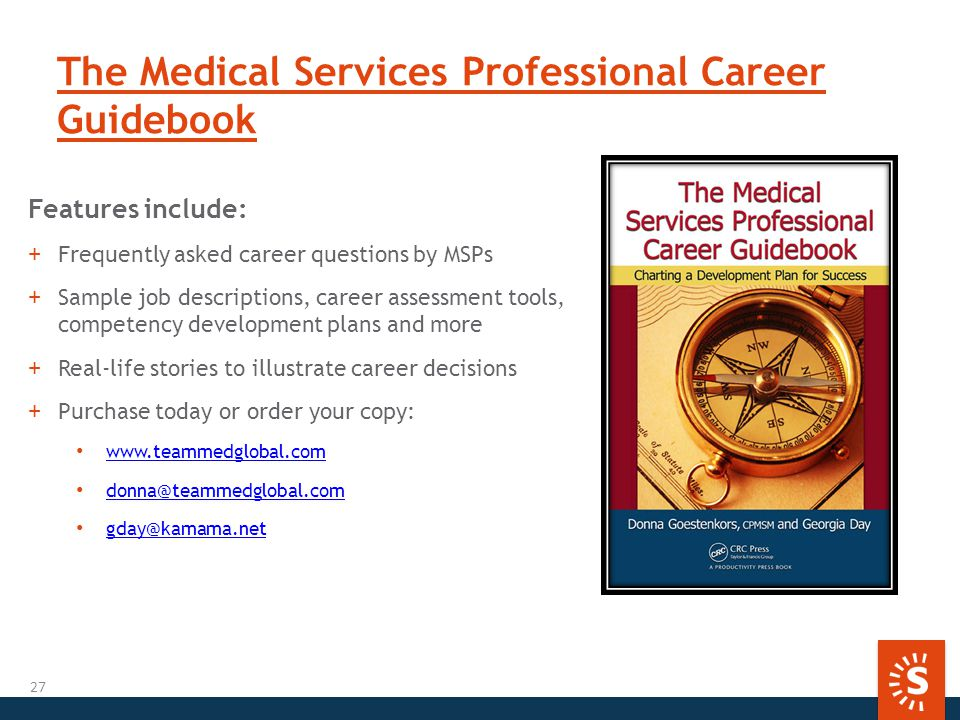 The Medical Services Professional Career Guidebook Features include: +Frequently asked career questions by MSPs +Sample job descriptions, career assessment tools, competency development plans and more +Real-life stories to illustrate career decisions +Purchase today or order your copy: www.teammedglobal.com donna@teammedglobal.com gday@kamama.net 27